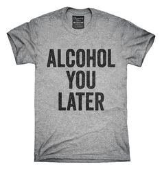 You can order this Alcohol You Later Funny Call You Later t-shirt design on several different sizes, colors, and styles of shirts including short sleeve shirts, hoodies, and tank tops.  Each shirt is digitally printed when ordered, and shipped from Northern California.