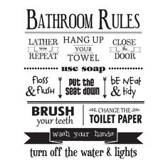 Bathroom Rules, lather rinse repeat, hang up your towel, close the door, use soap, floss & flush, put the seat down, be neat & tidy, brush your teeth, change the toilet paper, wash your hands, turn off the water & lights