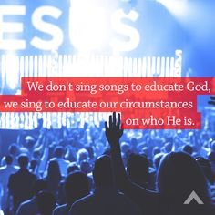 We don't sing songs to educate God, we sing to educate our circumstances on who He is. www.elevationchurch.org