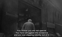 You realize you are not special. You have struggled into existence and are now slipping silently out of it.