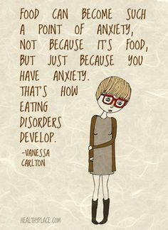 Eating disorders quote: Food can become such a point of anxiety, not because it's food, but just because you have anxiety. That's how eating disorders develop. www.HealthyPlace.com