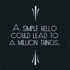 So true! Creating relationships can be enormously beneficial in business. And it all begins with a hello!