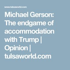 Michael Gerson: The endgame of accommodation with Trump | Opinion | tulsaworld.com