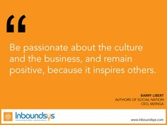 Be passionate about the cultureand the business, and remain  positive, because it inspires others.  www.inboundsys.com