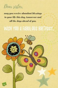 Dear sister, may you receive abundant blessings in your life this day, tomorrow and all the days ahead of you. Wish you a fabulous birthday!