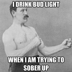 I drink Bud Light when I am trying to sober up.