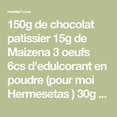150g de chocolat patissier 15g de Maizena 3 oeufs 6cs d'edulcorant en poudre (pour moi Hermesetas ) 30g de beurre allege Prechauffer le four a 160. Casser le chocolat en morceaux, le mettre avec le beurre et 1cs d'eau au MO