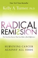 "Radical remission : surviving cancer against all odds by Kelly A Turner,  ""In her groundbreaking and inspiring book, Radical Remission: Surviving Cancer Against All Odds, Dr. Kelly A. Turner, founder of the Radical Remission Project, uncovers nine factors that can lead to a spontaneous remission from cancer--even after conventional medicine has failed."""