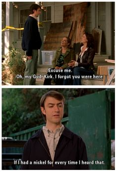 Lorelai: Oh my god Kirk I forgot you were here. Kirk: If I had a nickel for every time I heard that.
