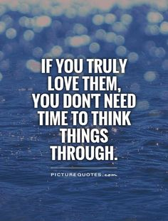 If you truly love them, you don't need time to think things through. Picture Quotes.