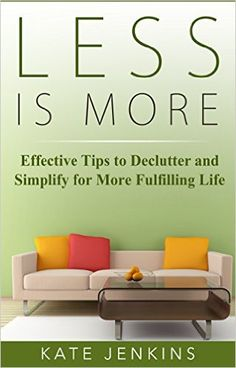 Less is More: Effective Tips to Declutter and Simplify for More Fulfilling Life - Kindle edition by Kate Jenkins. Crafts, Hobbies & Home Kindle eBooks @ Amazon.com.