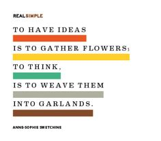 """""""To Have Ideas is to Gather Flowers; To Think, is to Weave Them into Garlands."""" ~Anne-Sophie Swetchine"""
