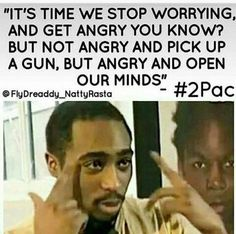 It's time we stop worrying, and get angry you know? But not angry and pick up a gun, but angry and open our minds