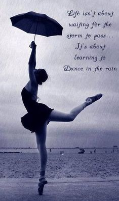 Life isn't about waiting for the storm to pass...it's about learning to dance in the rain (reminds me of your duet)