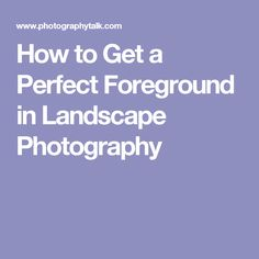 How to Get a Perfect Foreground in Landscape Photography