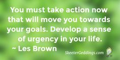 You must take action now that will move you towards your goals Develop a sense of urgency in your life. #LesBrown