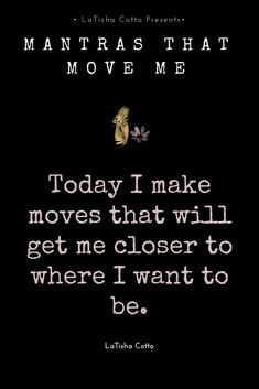 Today I make moves that will get me closer to where I want to be.