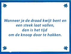 """Wanneer je de draad kwijt bent en een steek laat vallen, dan is het tijd om de knoop door te hakken."" Heart Quotes, Words Quotes, Wise Words, Life Quotes, Sayings, Dutch Words, Dutch Quotes, Slogan, Mindfulness"