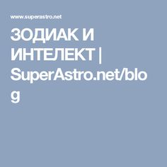 ЗОДИАК И ИНТЕЛЕКТ | SuperAstro.net/blog