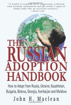 The Russian Adoption Handbook: How to Adopt from Russia, Ukraine, Kazakhstan, Bulgaria, Belarus, Georgia, Azerbaijan and Moldova by John Maclean. $24.22. Publisher: iUniverse (January 4, 2004). Publication: January 4, 2004