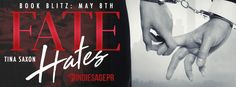 Fate Hates  by Tina SaxonPublication Date: May 8 2017Genres: Adult Contemporary Romance  Amazon US   Amazon UK   Amazon CA  iBooks   Nook  Its fate that led us to each other. Its fate that we cant be together.  When something bad happens you never hear anyone say It must be fate. Yet fate was to blame for me being home to witness my mothers murder. Fate paved the road my life was destined to take that tragic day. And that road led me directly to him.  We were never meant to be. Just a chance…