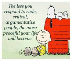 My mantra for dealing with my boss! Everything with him is rude, critical and argumentative. I could write a book.
