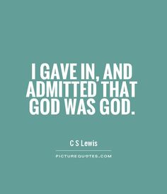 I gave in, and admitted that God was God