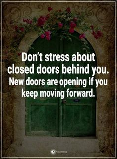 Quotes Don't stress about closed doors behind you. New doors are opening if you keep moving forward.