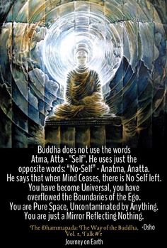 """Buddha does not use the words Atma, Atta - """"Self"""". He uses just the opposite words: """"No-Self"""" - Anatma, Anatta. He says that when Mind Ceases, there is No Self left. You have become Universal, you have overflowed the Boundaries of the Ego. You are Pure Space, Uncontaminated by Anything. You are just a Mirror Reflecting Nothing. Osho, The Dhammapada: The Way of the Buddha, Vol. 1, Talk #1"""