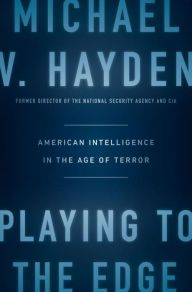 Playing to the Edge: American Intelligence in the Age of Terror by Michael V. Hayden | 9781594206566 | Hardcover | Barnes & Noble