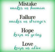 Mistake makes us human...Failure makes us stronger...Hope  keeps us going...Love keeps us alive.