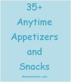 35+ Anytime Appetizers and Snacks (Several Under 5 Ingredients)