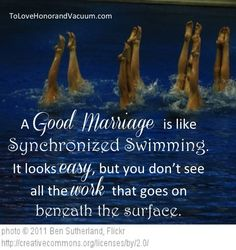 A good marriage is like synchronized swimming. It looks easy, but you don't see all the work that goes on beneath the surface.