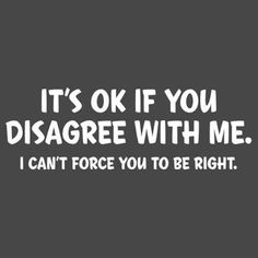 Image result for its ok if you disagree with me i can't force you to be right