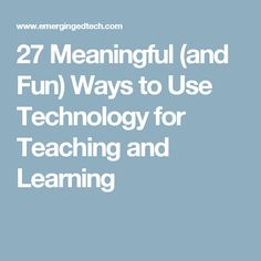 27 Meaningful (and Fun) Ways to Use Technology for Teaching and Learning