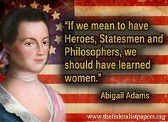 She rocked it back in the day.  Abigail Adams Quote – Heroes, Statesmans and Philosophers