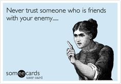 Never trust someone who is friends with your enemy.....