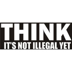 THINK - it's not illegal yet - funny decal / sticker