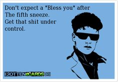 """Don't+expect+a+""""Bless+you""""+after+  The+fifth+sneeze.+  Get+that+shit+under  control."""