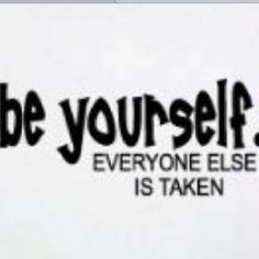 Be yourself stop copying everyone else.