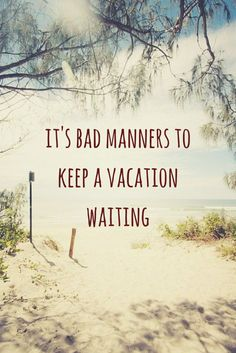It's bad manners to keep a vacation waiting.