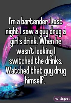 """Someone from Indian Trail, North Carolina, US posted a whisper, which reads """"I'm a bartender. Last night I saw a guy drug a girl's drink. When he wasn't looking I switched the drinks. Watched that guy drug himself. Anonymous Confessions, Funny Jokes, Hilarious, Whisper Quotes, Whisper Confessions, Whisper App, Gives Me Hope, Faith In Humanity Restored, Lol"""
