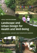 Landscape and urban design for health and well-being : using healing, sensory and therapeutic gardens / Gayle Souter-Brown. The book examines the evidence behind the positive effects of designed landscapes, and explains effective methods and approaches which can be put into practice by those seeking to reduce costs and add value through outdoor spaces.