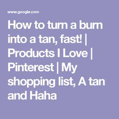 How to turn a burn into a tan, fast!   Products I Love   Pinterest   My shopping list, A tan and Haha