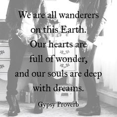 We are all wanderers on this Earth. Our hearts are filled of wonder, and our souls are deep with dreams....Gypsy Soul...