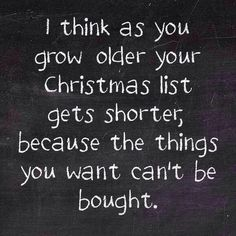 Love I think as you grow older your Christmas list gets shorter, because the things you want can\'t be bought.: I think as you grow older your Christmas list gets shorter, because the things you want can't be bought. Life Quotes Love, Great Quotes, Quotes To Live By, Me Quotes, Funny Quotes, Super Quotes, 2015 Quotes, Pain Quotes, Strong Quotes