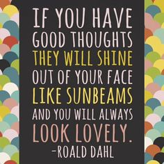 If you have good thoughts they will shine out of your face like sunbeams and you will always look lovely. #favorite #quoteoftheday #roalddahl #dahl  #Kidsdinge www.kidsdinge.com    www.facebook.com/pages/kidsdingecom-Origineel-speelgoed-hebbedingen-voor-hippe-kids/160122710686387?sk=wall       http://instagram.com/kidsdinge