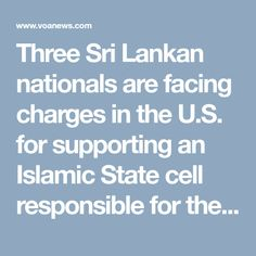 Three Sri Lankan nationals are facing charges in the U.S. for supporting an Islamic State cell responsible for the 2019 Easter attacks in Sri Lanka that killed 268 people, including five U.S. citizens.   Mohamed Naufar, Mohamed Anwar Mohamed Riskan and Ahamed Milhan Hayathu Moahmed were charged last month in federal court in the U.S. city of Los Angeles, according to a Justice Department statement issued Friday.  The three men were affiliated with a militant group in Sri Lanka that… The Third Man, Law Enforcement Agencies, One Year Anniversary, Attorney General, Sri Lanka, Islamic, No Response, Friday, Easter