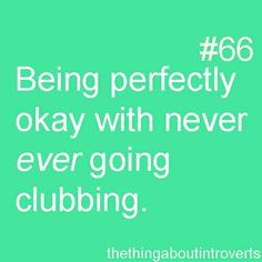 I'm perfectly okay with never ever going clubbing.