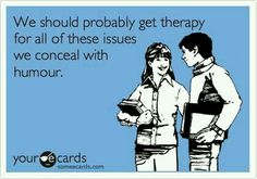 We should probably get therapy for all of these issues we conceal with humor.